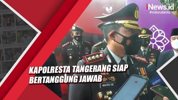 Video Kapolresta Tangerang Siap Bertanggung Jawab Pasca Aksi Represif Anggotanya